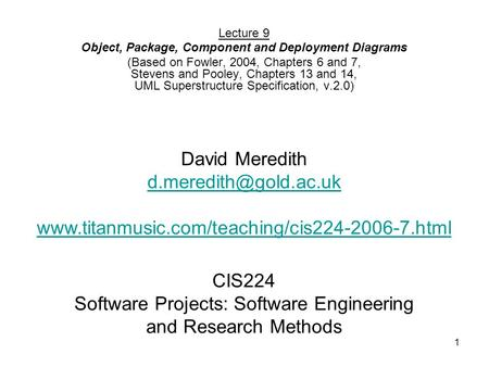 1 CIS224 Software Projects: Software Engineering and Research Methods Lecture 9 Object, Package, Component and Deployment Diagrams (Based on Fowler, 2004,