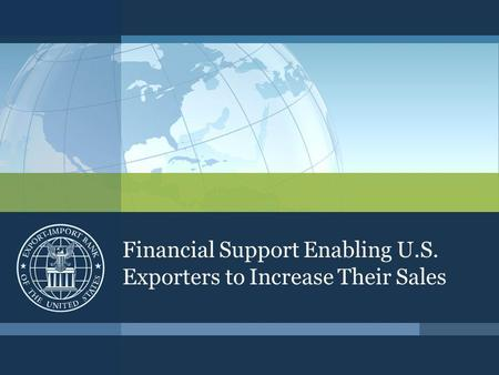 Financial Support Enabling U.S. Exporters to Increase Their Sales.