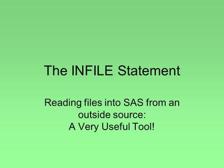 The INFILE Statement Reading files into SAS from an outside source: A Very Useful Tool!
