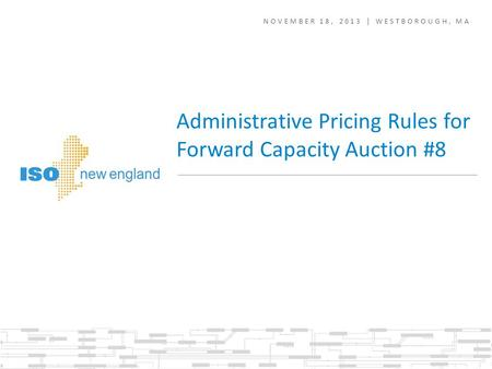 NOVEMBER 18, 2013 | WESTBOROUGH, MA Administrative Pricing Rules for Forward Capacity Auction #8.