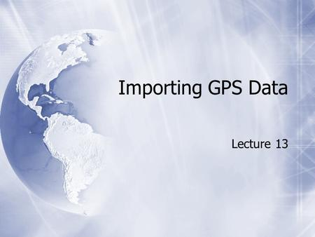 Importing GPS Data Lecture 13. EasyGPS  Free software for downloading waypoints  EasyGPS (http://www.easygps.com) EasyGPS  Free software for downloading.