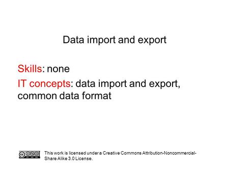 Data import and export Skills: none IT concepts: data import and export, common data format This work is licensed under a Creative Commons Attribution-Noncommercial-
