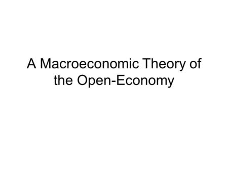 A Macroeconomic Theory of the Open-Economy. Outline:  Develop a model to study forces that determine the open economy variables (NX, NFI, RER)  How.