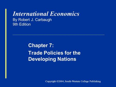 Copyright ©2004, South-Western College Publishing International Economics By Robert J. Carbaugh 9th Edition Chapter 7: Trade Policies for the Developing.