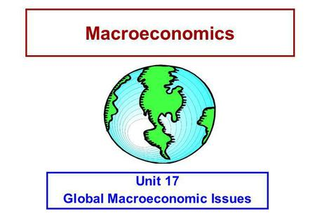 Macroeconomics Unit 17 Global Macroeconomic Issues.