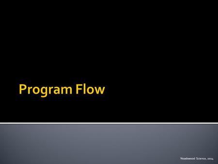 Noadswood Science, 2014.  To understand the flow procedure when writing programs Thursday, January 15, 2015.