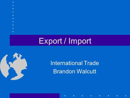 Export / Import International Trade Brandon Walcutt.