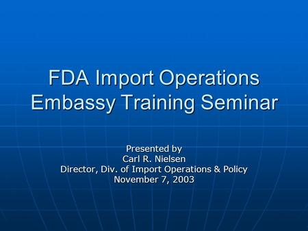 FDA Import Operations Embassy Training Seminar Presented by Carl R. Nielsen Director, Div. of Import Operations & Policy November 7, 2003.