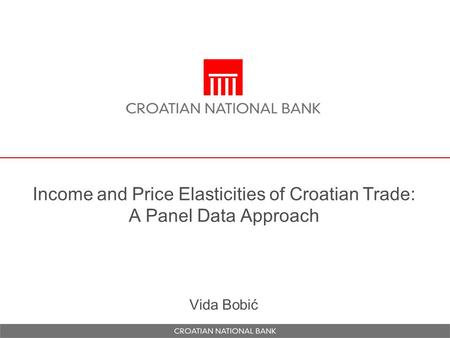 Income and Price Elasticities of Croatian Trade: A Panel Data Approach Vida Bobić.