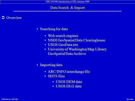 CFR 250/590 Introduction to GIS, Autumn 1999 Data Search & Import © Phil Hurvitz, 1999-2000find_data 1  Overview Web search engines NSDI GeoSpatial Data.