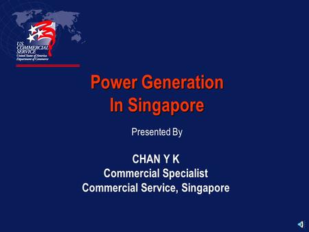 Power Generation In Singapore Presented By CHAN Y K Commercial Specialist Commercial Service, Singapore.