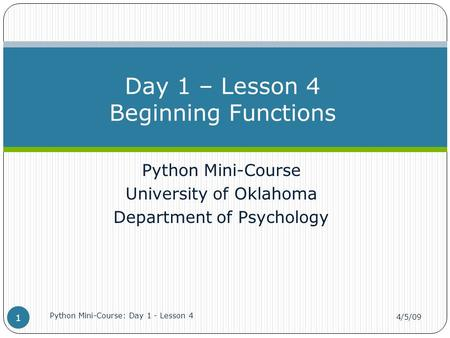 Python Mini-Course University of Oklahoma Department of Psychology Day 1 – Lesson 4 Beginning Functions 4/5/09 Python Mini-Course: Day 1 - Lesson 4 1.