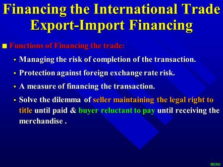 Financing the International Trade Export-Import Financing n Functions of Financing the trade:  Managing the risk of completion of the transaction.  Protection.