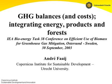 Copernicus Institute Sustainable Development and Innovation GHG balances (and costs); integrating energy, products and forests IEA Bio-energy Task 38 Conference.