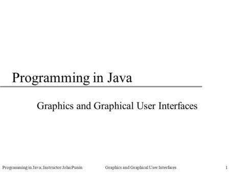 Programming in Java; Instructor:John Punin Graphics and Graphical User Interfaces1 Programming in Java Graphics and Graphical User Interfaces.