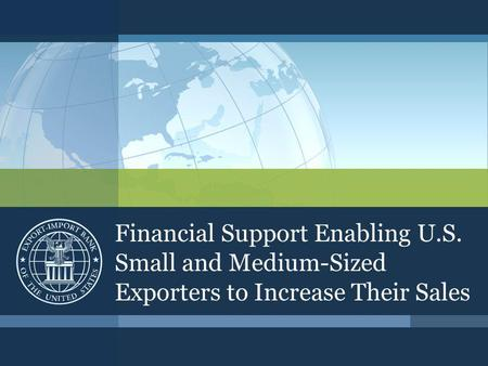 Financial Support Enabling U.S. Small and Medium-Sized Exporters to Increase Their Sales.