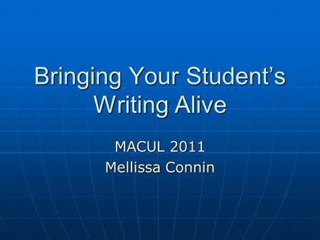 Bringing Your Student's Writing Alive MACUL 2011 Mellissa Connin.