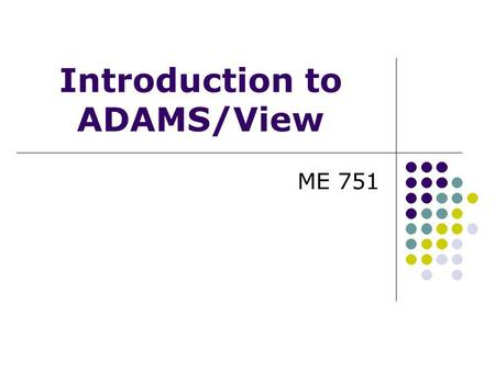 ME 751 Introduction to ADAMS/View. VIRTUAL PROTOTYPING PROCESS Build a model of your design using: Bodies Forces Contacts Joints Motion generators BuildTestReview.