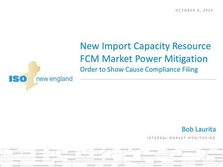 OCTOBER 8, 2014 Bob Laurita INTERNAL MARKET MONITORING New Import Capacity Resource FCM Market Power Mitigation Order to Show Cause Compliance Filing.