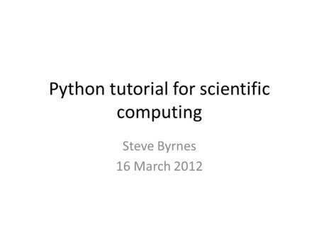 Python tutorial for scientific computing Steve Byrnes 16 March 2012.