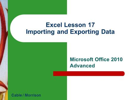 Excel Lesson 17 Importing and Exporting Data Microsoft Office 2010 Advanced Cable / Morrison 1.