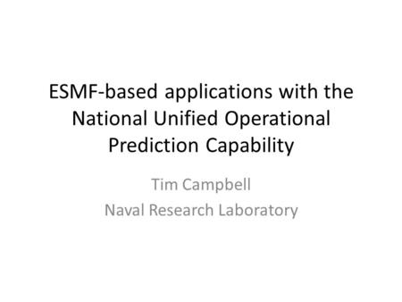 ESMF-based applications with the National Unified Operational Prediction Capability Tim Campbell Naval Research Laboratory.