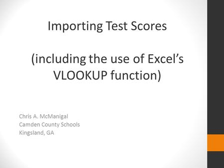 Importing Test Scores (including the use of Excel's VLOOKUP function) Chris A. McManigal Camden County Schools Kingsland, GA.