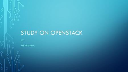 STUDY ON OPENSTACK BY JAI KRISHNA. LIST OF COMPONENTS Introduction Components Architecture Where it is used.