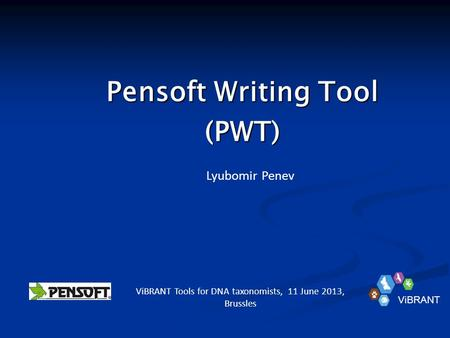 Pensoft Writing Tool (PWT) Lyubomir Penev ViBRANT Tools for DNA taxonomists, 11 June 2013, Brussles ViBRANT.