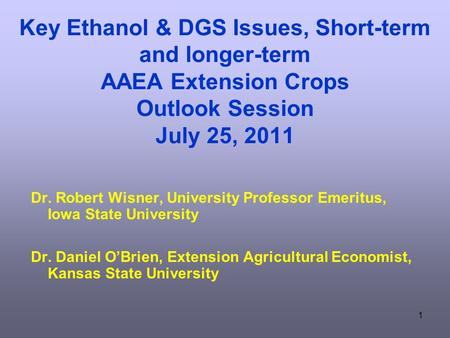 1 Key Ethanol & DGS Issues, Short-term and longer-term AAEA Extension Crops Outlook Session July 25, 2011 Dr. Robert Wisner, University Professor Emeritus,