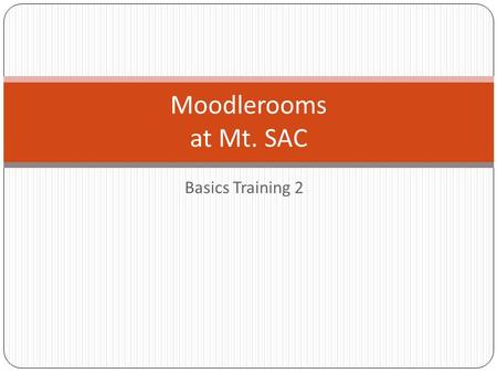 Basics Training 2 Moodlerooms at Mt. SAC. OLSC.mtsac.edu – Contact us Online Learning Support Center Team.