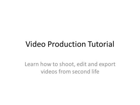 Video Production Tutorial Learn how to shoot, edit and export videos from second life.