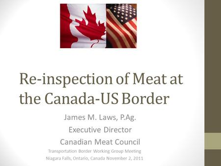 Re-inspection of Meat at the Canada-US Border James M. Laws, P.Ag. Executive Director Canadian Meat Council Transportation Border Working Group Meeting.