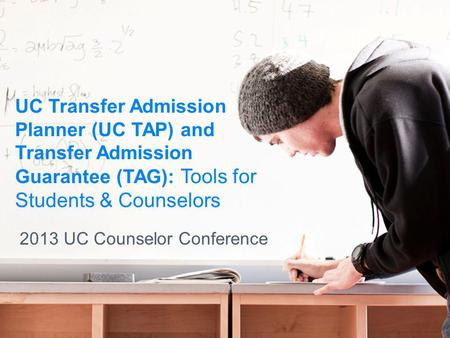 UC Transfer Admission Planner (UC TAP) and Transfer Admission Guarantee (TAG): Tools for Students & Counselors 2013 UC Counselor Conference.