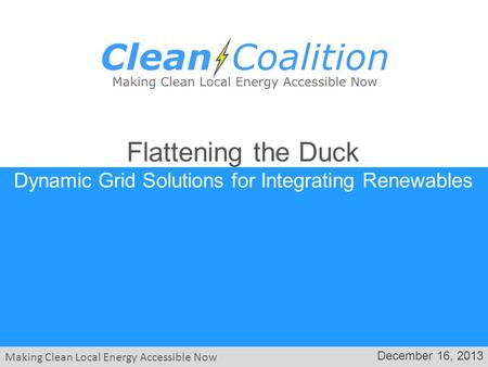 Making Clean Local Energy Accessible Now December 16, 2013 Flattening the Duck Dynamic Grid Solutions for Integrating Renewables.