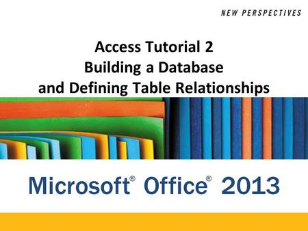 Microsoft Office 2013 ®® Access Tutorial 2 Building a Database and Defining Table Relationships.
