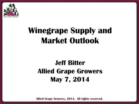 Allied Grape Growers, 2014. All rights reserved. Winegrape Supply and Market Outlook Jeff Bitter Allied Grape Growers May 7, 2014.