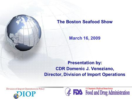 The Boston Seafood Show March 16, 2009 Presentation by: CDR Domenic J. Veneziano, Director, Division of Import Operations DIOP Division of Import Operations.