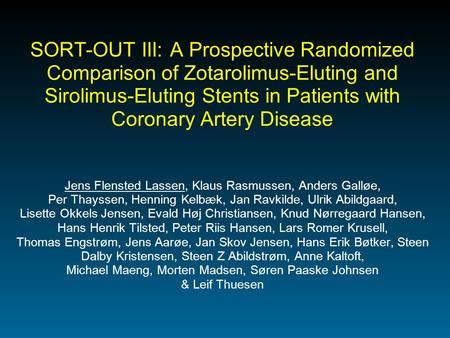 SORT-OUT III: A Prospective Randomized Comparison of Zotarolimus-Eluting and Sirolimus-Eluting Stents in Patients with Coronary Artery Disease Jens Flensted.