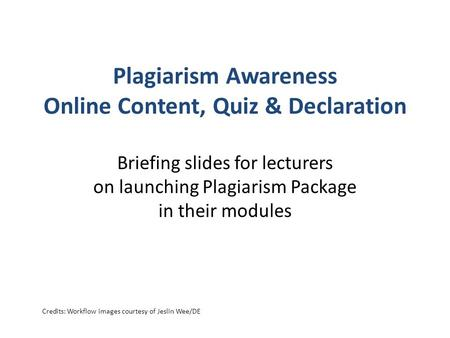 Plagiarism Awareness Online Content, Quiz & Declaration Briefing slides for lecturers on launching Plagiarism Package in their modules Credits: Workflow.