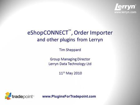 Www.lerryn.com www.PluginsForTradepoint.com eShopCONNECT ™, Order Importer and other plugins from Lerryn Tim Sheppard Group Managing Director Lerryn Data.