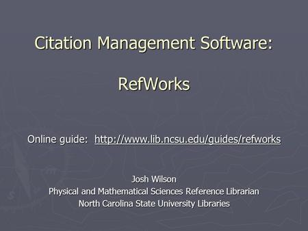 Citation Management Software: RefWorks Josh Wilson Physical and Mathematical Sciences Reference Librarian North Carolina State University Libraries Online.