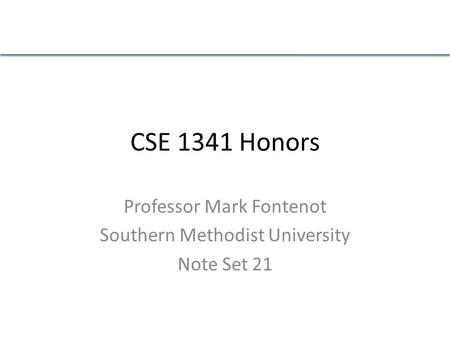 CSE 1341 Honors Professor Mark Fontenot Southern Methodist University Note Set 21.