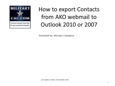 How to export Contacts from AKO webmail to Outlook 2010 or 2007 Presented by Michael J. Danberry 1 Last update / review: 23 November 2014.