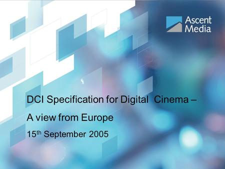 IBC 2005 DCI Workshop DCI Specification for Digital Cinema – A view from Europe 15 th September 2005.