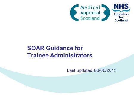 SOAR Guidance for Trainee Administrators Last updated 06/06/2013.