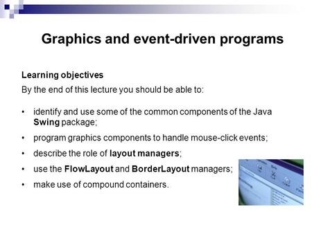 Graphics and event-driven programs Learning objectives By the end of this lecture you should be able to: identify and use some of the common components.