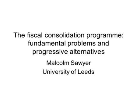 The fiscal consolidation programme: fundamental problems and progressive alternatives Malcolm Sawyer University of Leeds.