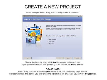 CREATE A NEW PROJECT When you open Photo Story, the following screen is presented: Choose begin a new story, click Next to proceed to the next step. If.
