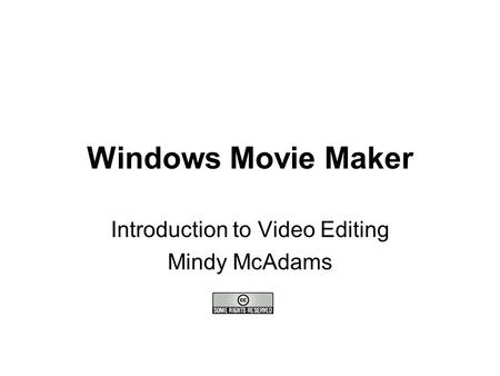 Windows Movie Maker Introduction to Video Editing Mindy McAdams.